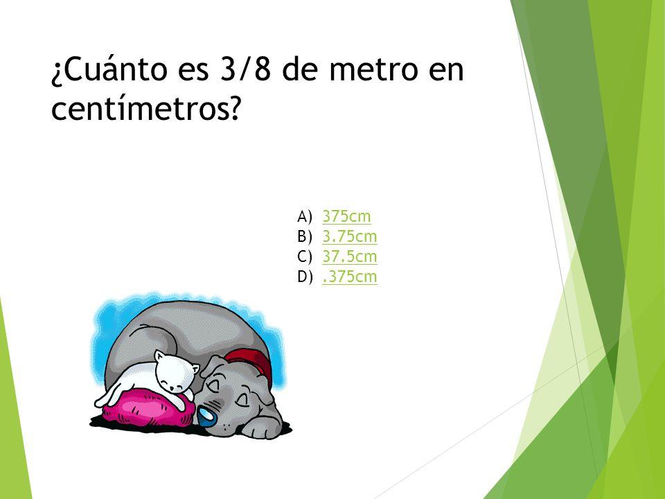 ¿Cuánto es 3/8 de metro en centímetros? A)375cm375cm B)3.75cm3.75cm C)37.5cm37.5cm D).375cm.375cm