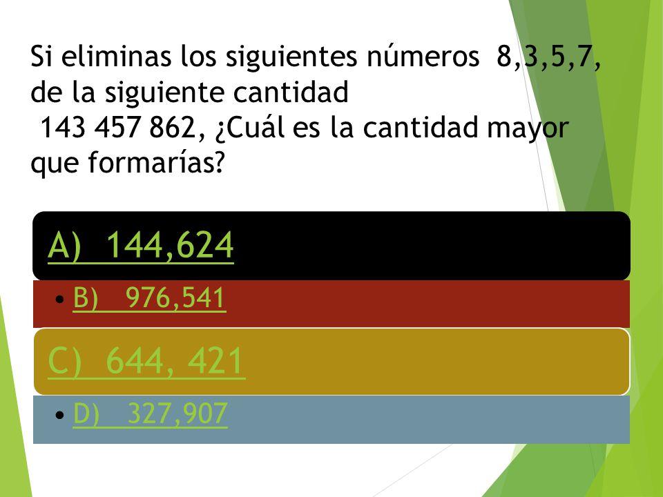 Si eliminas los siguientes números 8,3,5,7, de la siguiente cantidad 143 457 862, ¿Cuál es la cantidad mayor que formarías? A) 144,624 B) 976,541 C) 6