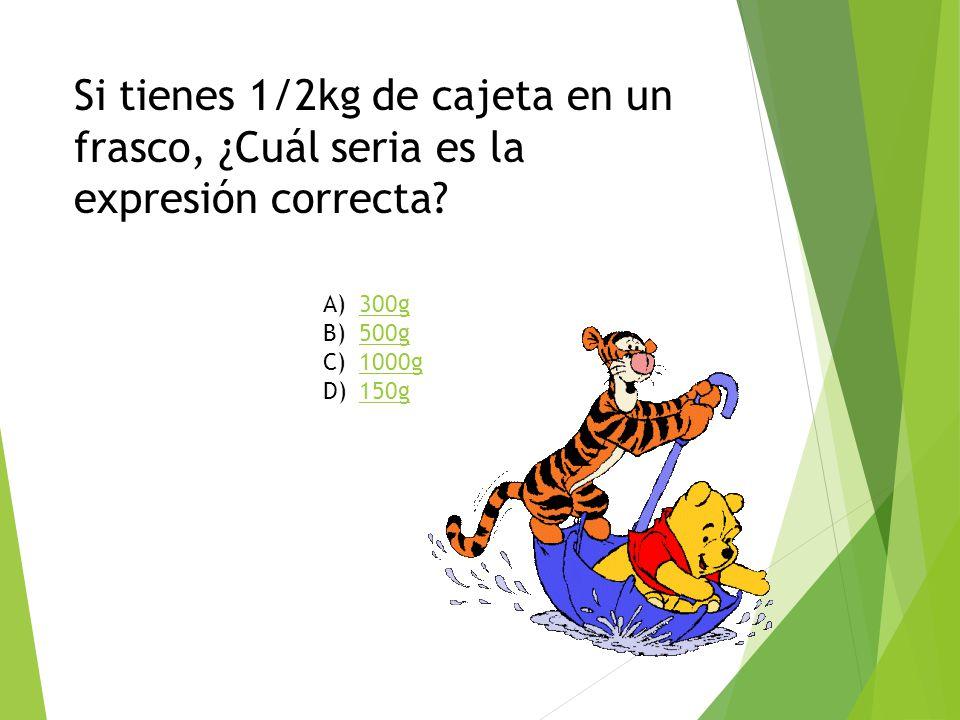 Si tienes 1/2kg de cajeta en un frasco, ¿Cuál seria es la expresión correcta? A)300g300g B)500g500g C)1000g1000g D)150g150g