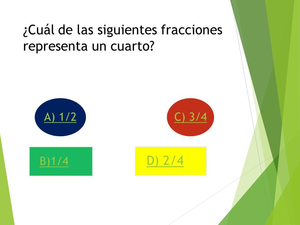 ¿Cuál de las siguientes fracciones representa un cuarto? B)1/4 A) 1/2 D) 2/4 C) 3/4