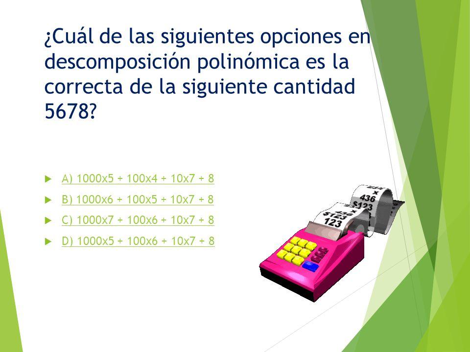¿Cuál de las siguientes opciones en descomposición polinómica es la correcta de la siguiente cantidad 5678? A) 1000x5 + 100x4 + 10x7 + 8 B) 1000x6 + 1