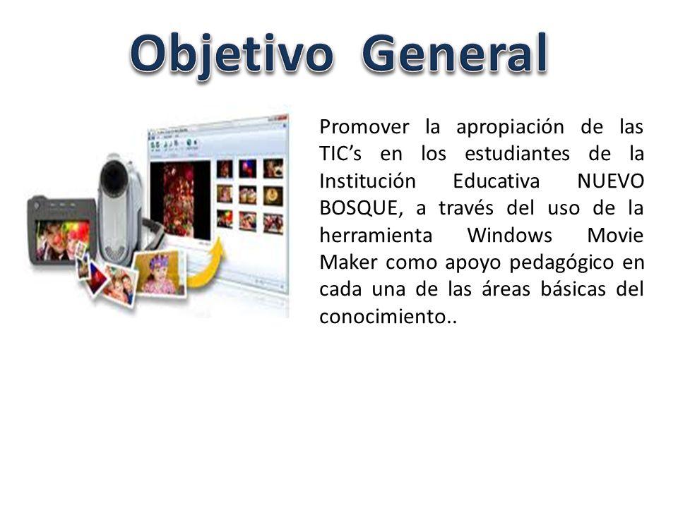 Promover la apropiación de las TICs en los estudiantes de la Institución Educativa NUEVO BOSQUE, a través del uso de la herramienta Windows Movie Maker como apoyo pedagógico en cada una de las áreas básicas del conocimiento..