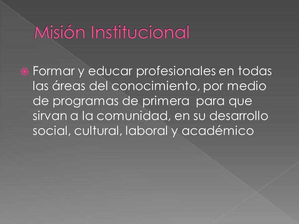 Formar y educar profesionales en todas las áreas del conocimiento, por medio de programas de primera para que sirvan a la comunidad, en su desarrollo
