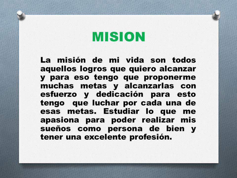 MISION La misión de mi vida son todos aquellos logros que quiero alcanzar y para eso tengo que proponerme muchas metas y alcanzarlas con esfuerzo y dedicación para esto tengo que luchar por cada una de esas metas.