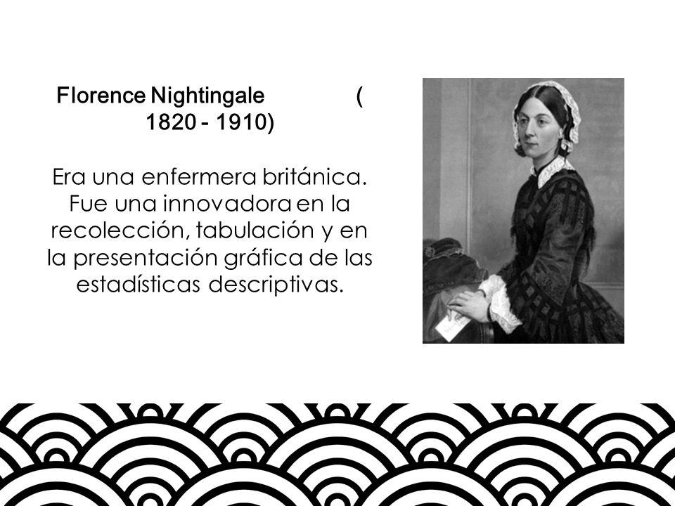 Florence Nightingale ( 1820 - 1910) Era una enfermera británica. Fue una innovadora en la recolección, tabulación y en la presentación gráfica de las