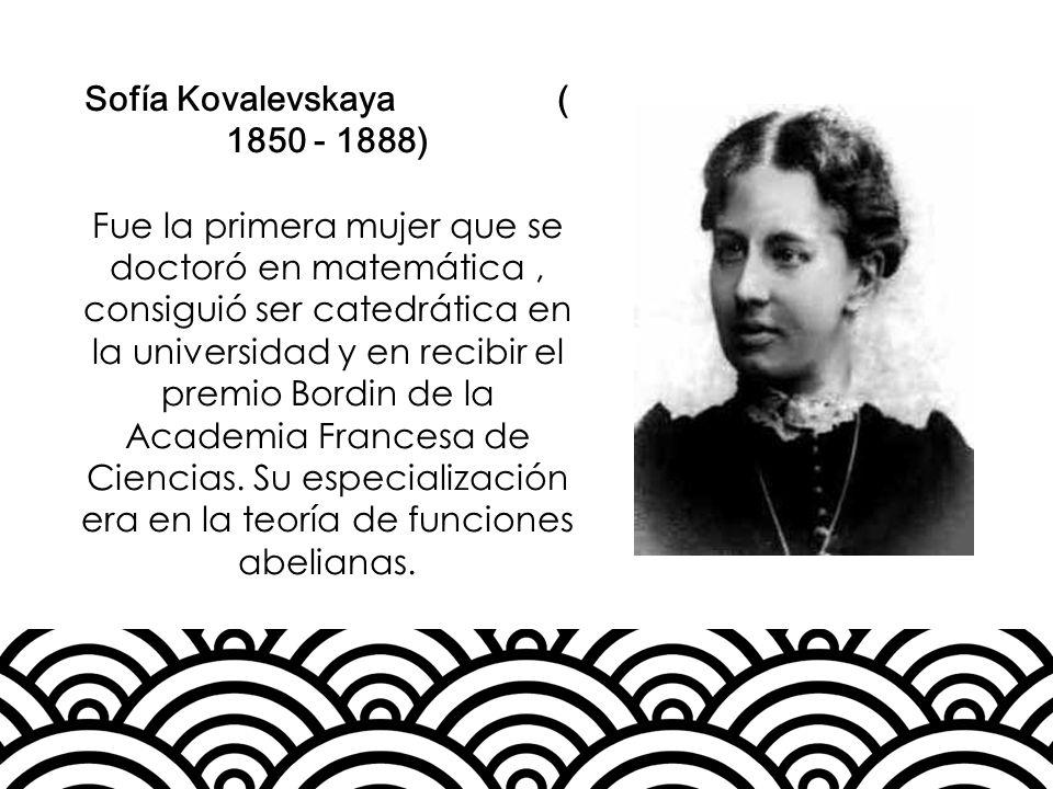 Sofía Kovalevskaya ( 1850 - 1888) Fue la primera mujer que se doctoró en matemática, consiguió ser catedrática en la universidad y en recibir el premi