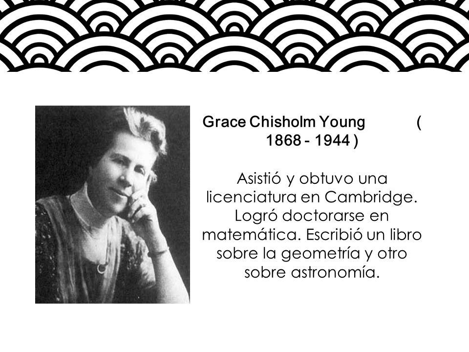 Grace Chisholm Young ( 1868 - 1944 ) Asistió y obtuvo una licenciatura en Cambridge. Logró doctorarse en matemática. Escribió un libro sobre la geomet