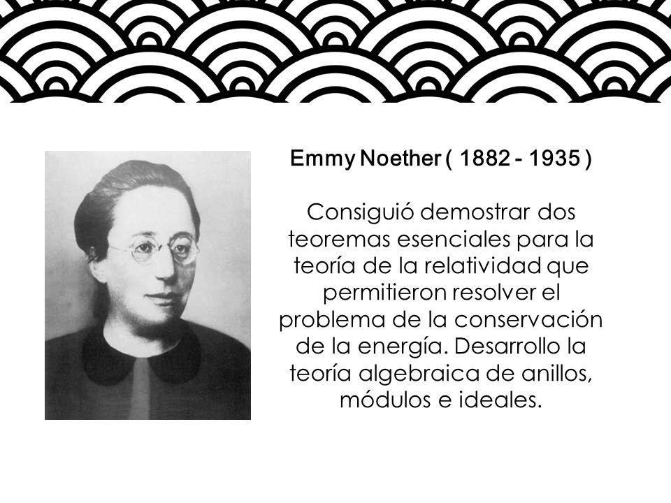 Emmy Noether ( 1882 - 1935 ) Consiguió demostrar dos teoremas esenciales para la teoría de la relatividad que permitieron resolver el problema de la c