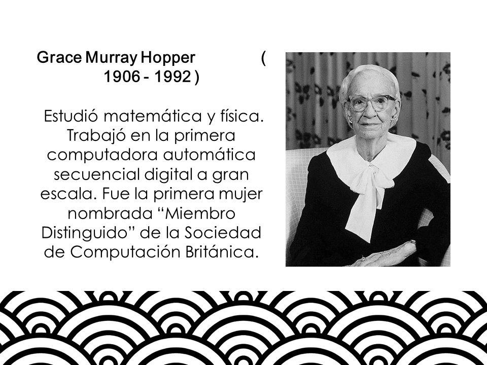 Grace Murray Hopper ( 1906 - 1992 ) Estudió matemática y física. Trabajó en la primera computadora automática secuencial digital a gran escala. Fue la