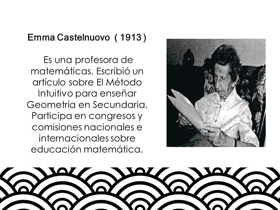 Emma Castelnuovo ( 1913 ) Es una profesora de matemáticas. Escribió un artículo sobre El Método Intuitivo para enseñar Geometría en Secundaria. Partic
