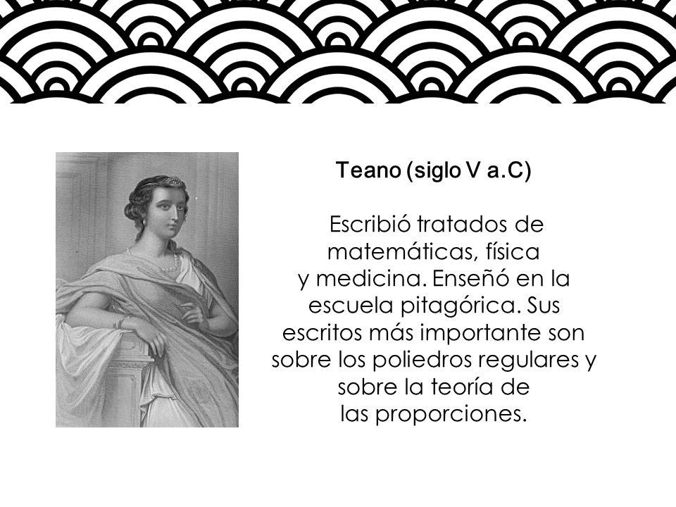 Teano (siglo V a.C) Escribió tratados de matemáticas, física y medicina. Enseñó en la escuela pitagórica. Sus escritos más importante son sobre los po