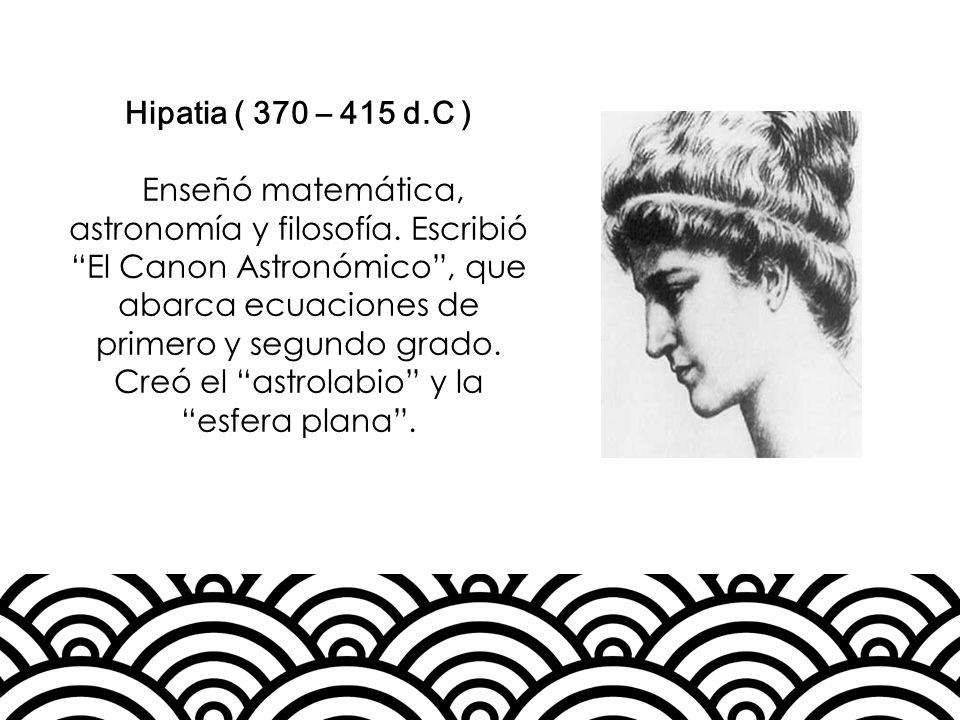 Hipatia ( 370 – 415 d.C ) Enseñó matemática, astronomía y filosofía. Escribió El Canon Astronómico, que abarca ecuaciones de primero y segundo grado.