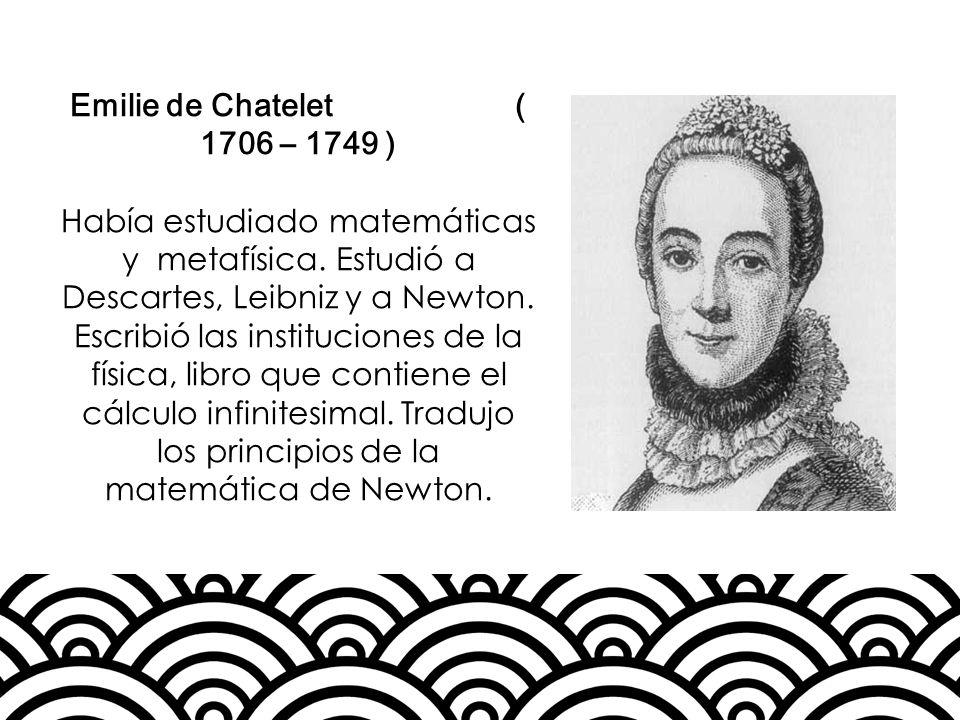 Emilie de Chatelet ( 1706 – 1749 ) Había estudiado matemáticas y metafísica. Estudió a Descartes, Leibniz y a Newton. Escribió las instituciones de la