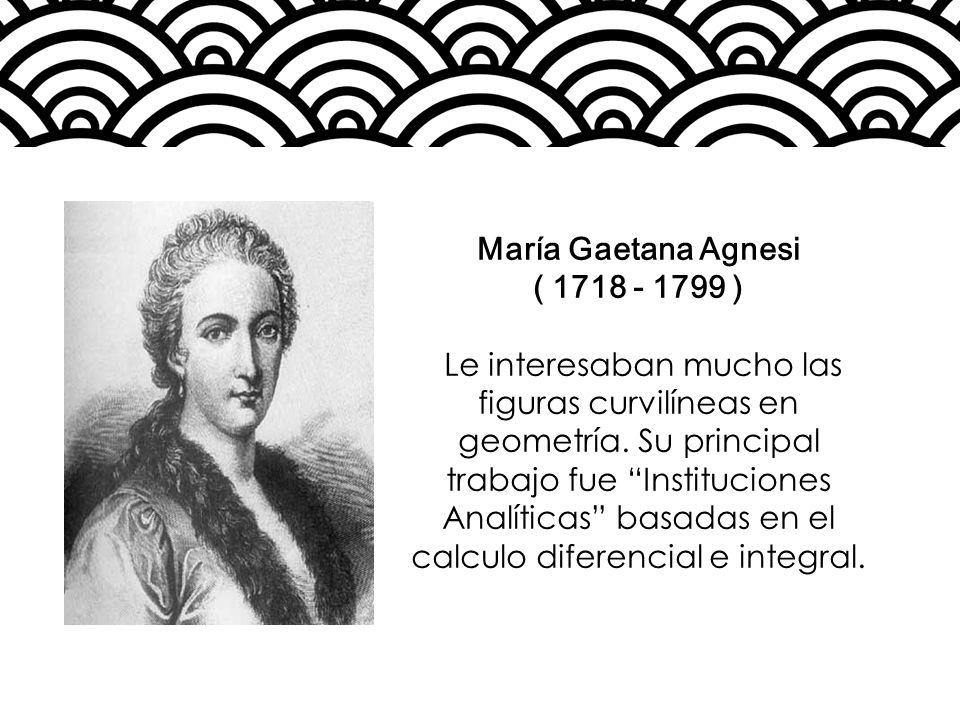 María Gaetana Agnesi ( 1718 - 1799 ) Le interesaban mucho las figuras curvilíneas en geometría. Su principal trabajo fue Instituciones Analíticas basa