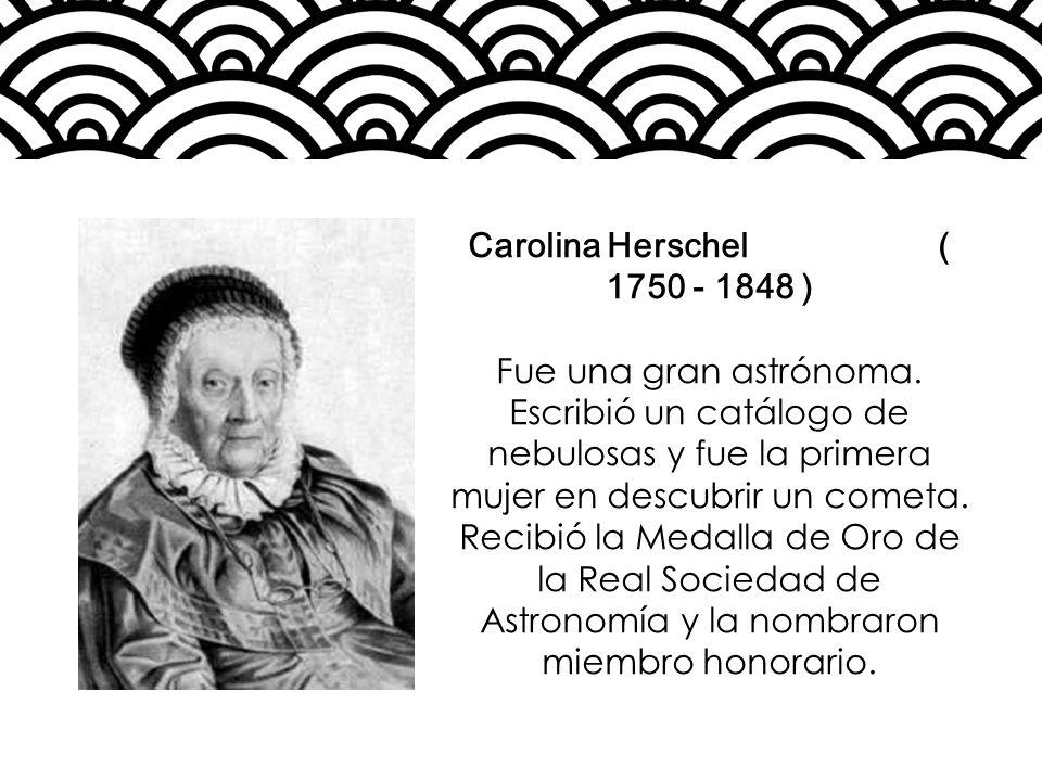 Carolina Herschel ( 1750 - 1848 ) Fue una gran astrónoma. Escribió un catálogo de nebulosas y fue la primera mujer en descubrir un cometa. Recibió la