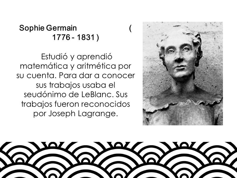 Sophie Germain ( 1776 - 1831 ) Estudió y aprendió matemática y aritmética por su cuenta. Para dar a conocer sus trabajos usaba el seudónimo de LeBlanc