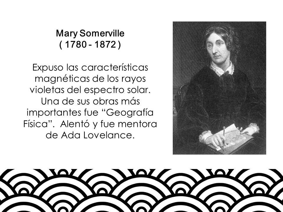 Mary Somerville ( 1780 - 1872 ) Expuso las características magnéticas de los rayos violetas del espectro solar. Una de sus obras más importantes fue G