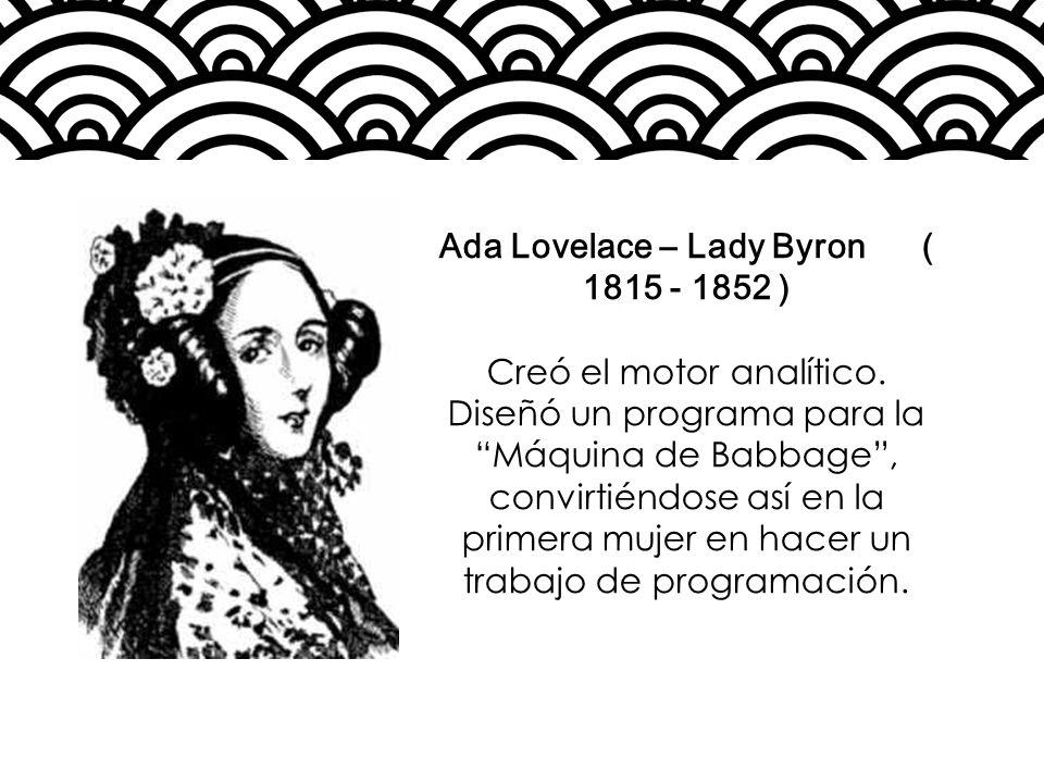 Ada Lovelace – Lady Byron ( 1815 - 1852 ) Creó el motor analítico. Diseñó un programa para la Máquina de Babbage, convirtiéndose así en la primera muj