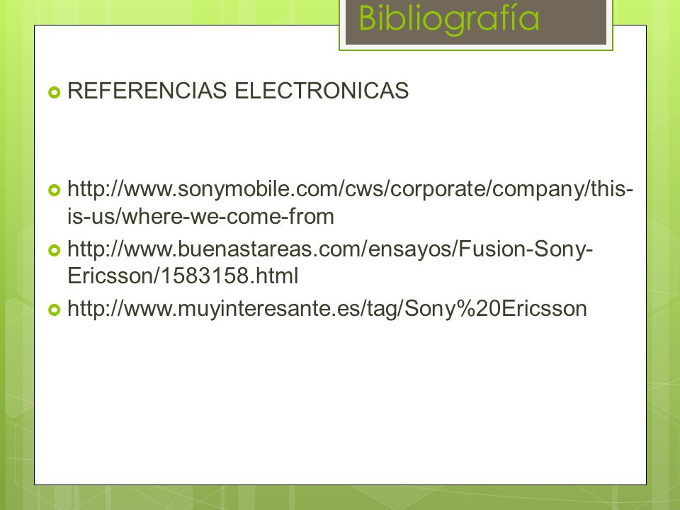 Bibliografía REFERENCIAS ELECTRONICAS http://www.sonymobile.com/cws/corporate/company/this- is-us/where-we-come-from http://www.buenastareas.com/ensayos/Fusion-Sony- Ericsson/1583158.html http://www.muyinteresante.es/tag/Sony%20Ericsson