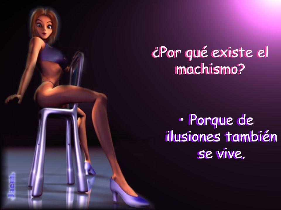 ¿Por qué existe el machismo? Porque de ilusiones también se vive.