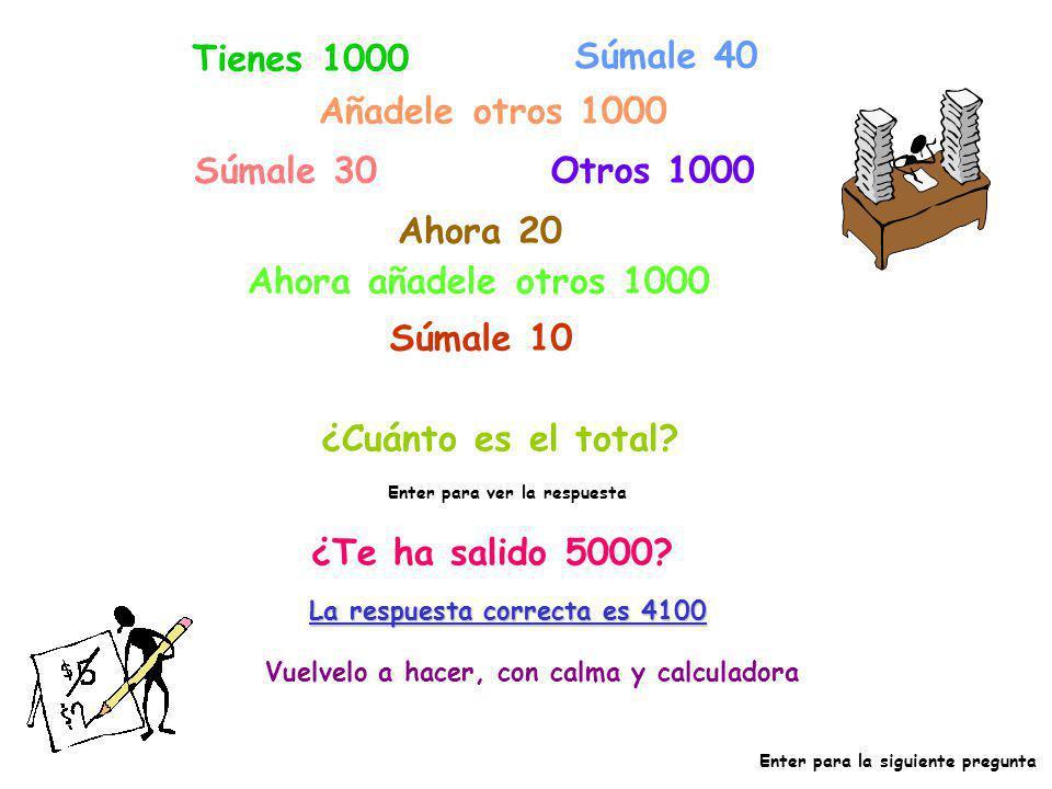 Tienes 1000 Súmale 40 Añadele otros 1000 Súmale 30 Otros 1000 Ahora 20 Ahora añadele otros 1000 Súmale 10 ¿Cuánto es el total? Enter para ver la respu