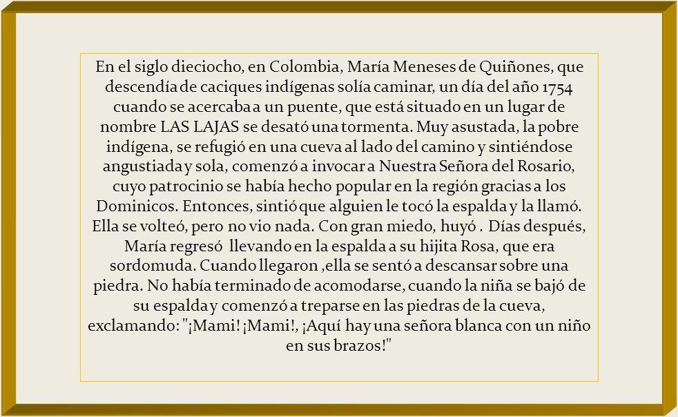 En el siglo dieciocho, en Colombia, María Meneses de Quiñones, que descendía de caciques indígenas solía caminar, un día del año 1754 cuando se acercaba a un puente, que está situado en un lugar de nombre LAS LAJAS se desató una tormenta.