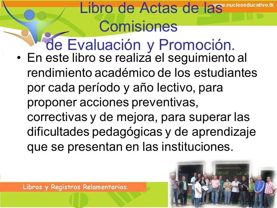 Libro de Actas de las Comisiones de Evaluación y Promoción. En este libro se realiza el seguimiento al rendimiento académico de los estudiantes por ca