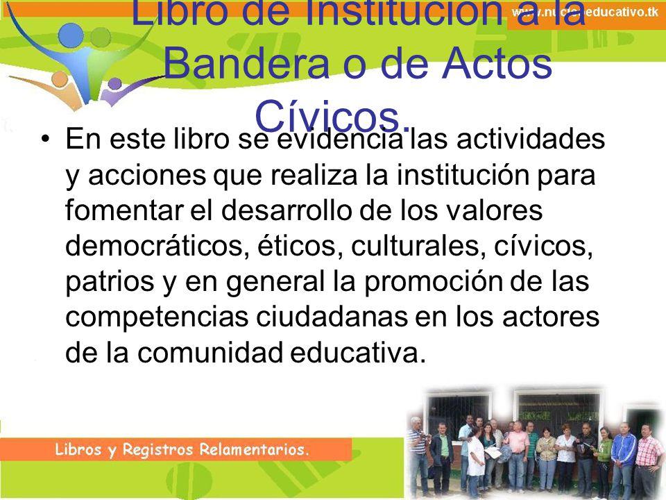 Libro de Institución a la Bandera o de Actos Cívicos. En este libro se evidencia las actividades y acciones que realiza la institución para fomentar e