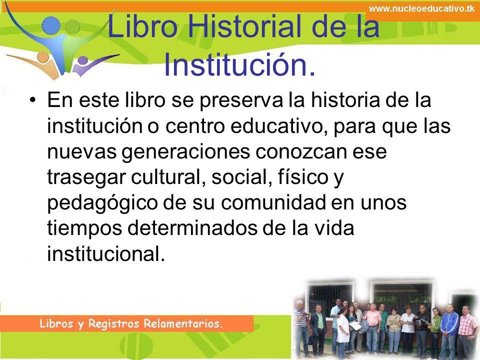Libro Historial de la Institución. En este libro se preserva la historia de la institución o centro educativo, para que las nuevas generaciones conozc