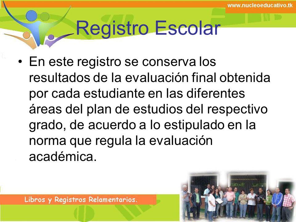 Registro Escolar En este registro se conserva los resultados de la evaluación final obtenida por cada estudiante en las diferentes áreas del plan de e