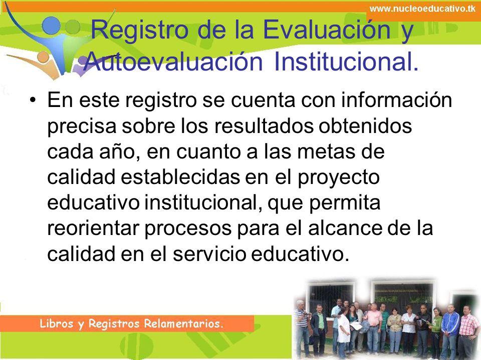 Registro de la Evaluación y Autoevaluación Institucional. En este registro se cuenta con información precisa sobre los resultados obtenidos cada año,