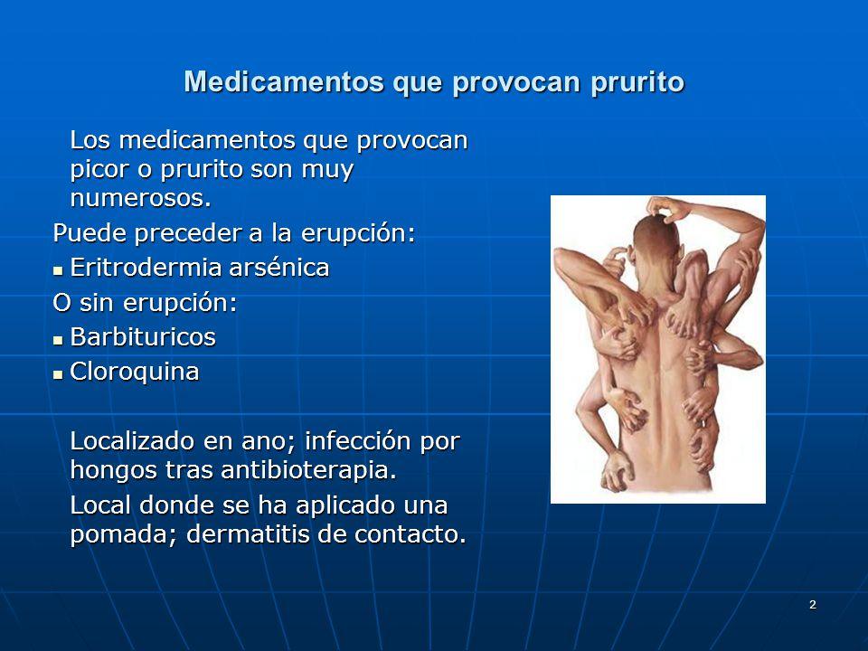2 Medicamentos que provocan prurito Los medicamentos que provocan picor o prurito son muy numerosos. Puede preceder a la erupción: Eritrodermia arséni