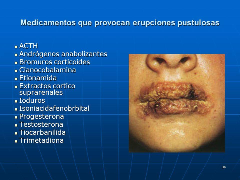 34 Medicamentos que provocan erupciones pustulosas ACTH ACTH Andrógenos anabolizantes Andrógenos anabolizantes Bromuros corticoides Bromuros corticoid