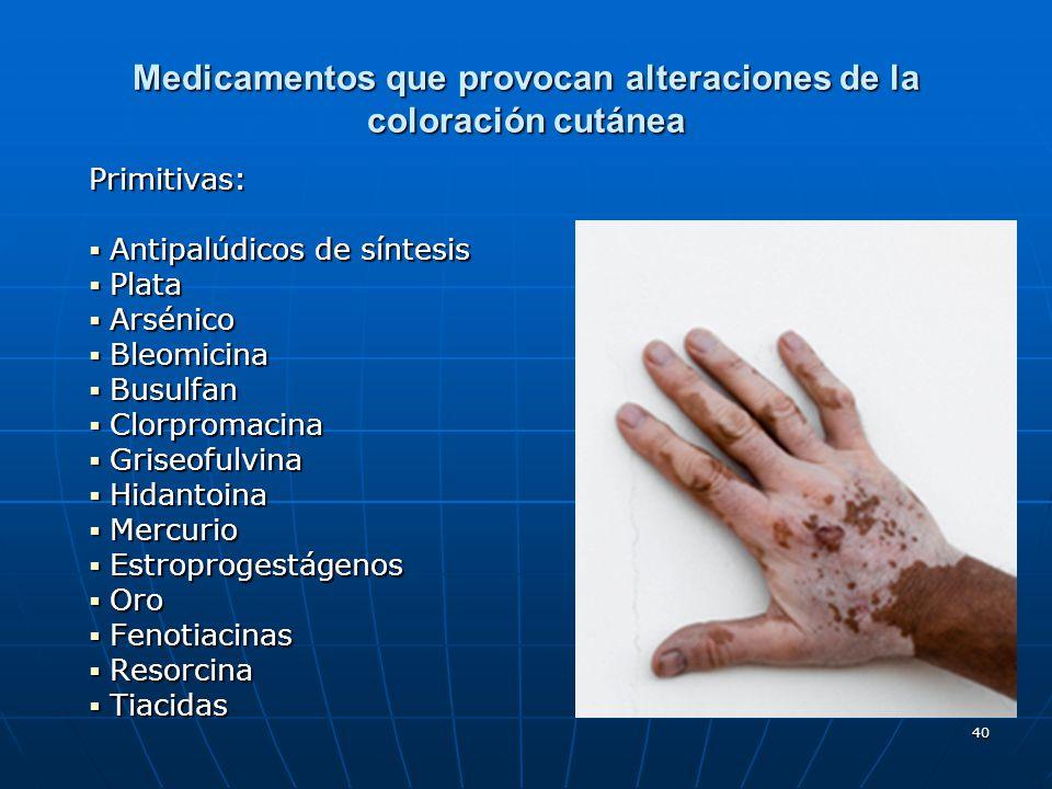 40 Medicamentos que provocan alteraciones de la coloración cutánea Primitivas: Antipalúdicos de síntesis Antipalúdicos de síntesis Plata Plata Arsénic