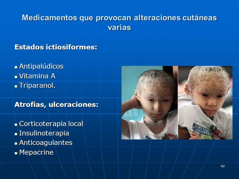 42 Medicamentos que provocan alteraciones cutáneas varias Estados ictiosiformes: Antipalúdicos Antipalúdicos Vitamina A Vitamina A Triparanol. Tripara
