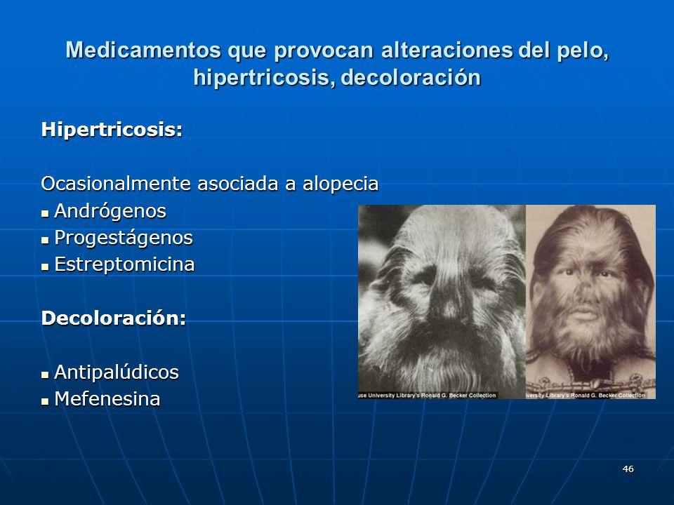 46 Medicamentos que provocan alteraciones del pelo, hipertricosis, decoloración Hipertricosis: Ocasionalmente asociada a alopecia Andrógenos Andrógeno