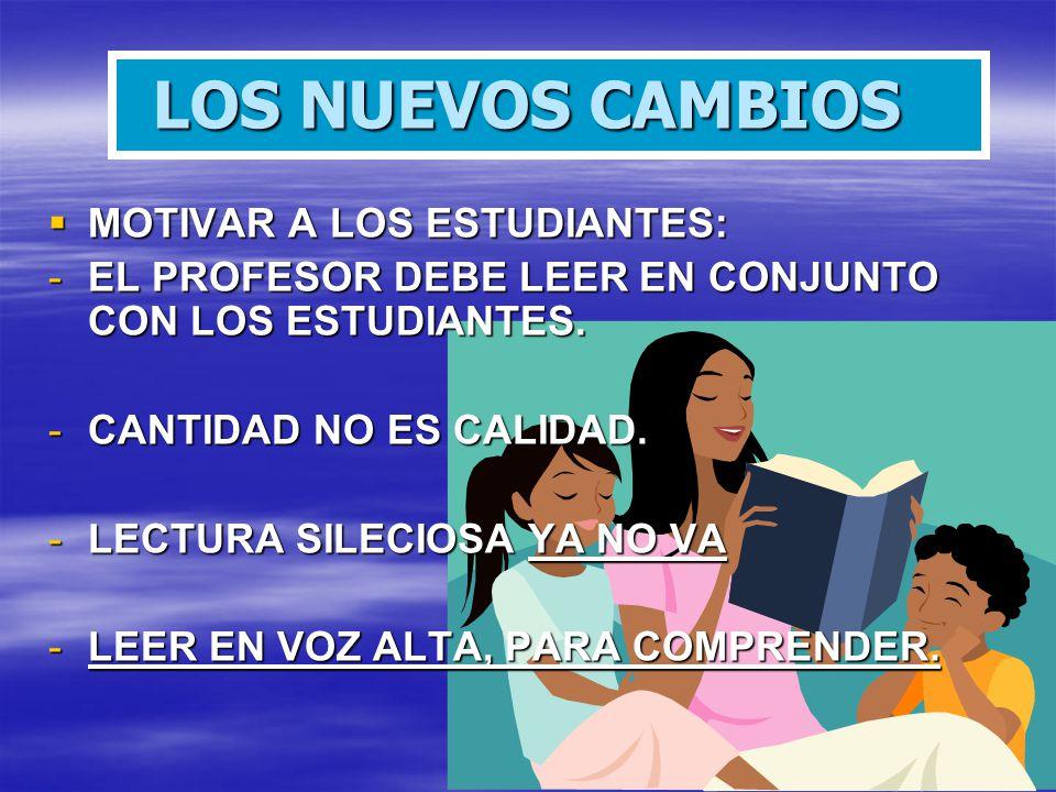 LOS NUEVOS CAMBIOS MOTIVAR A LOS ESTUDIANTES: MOTIVAR A LOS ESTUDIANTES: -EL PROFESOR DEBE LEER EN CONJUNTO CON LOS ESTUDIANTES. -CANTIDAD NO ES CALID