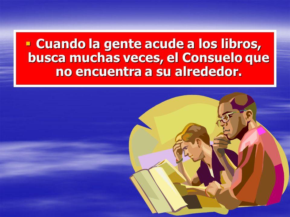 Cuando la gente acude a los libros, busca muchas veces, el Consuelo que no encuentra a su alrededor. Cuando la gente acude a los libros, busca muchas