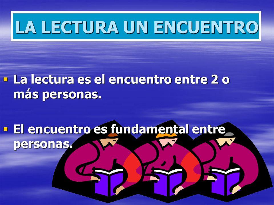 LA LECTURA UN ENCUENTRO La lectura es el encuentro entre 2 o más personas. La lectura es el encuentro entre 2 o más personas. El encuentro es fundamen