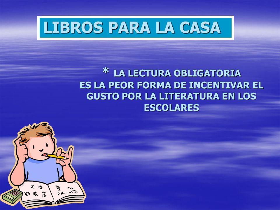 * LA LECTURA OBLIGATORIA ES LA PEOR FORMA DE INCENTIVAR EL GUSTO POR LA LITERATURA EN LOS ESCOLARES LIBROS PARA LA CASA