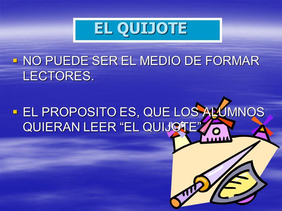 EL QUIJOTE NO PUEDE SER EL MEDIO DE FORMAR LECTORES. NO PUEDE SER EL MEDIO DE FORMAR LECTORES. EL PROPOSITO ES, QUE LOS ALUMNOS QUIERAN LEER EL QUIJOT