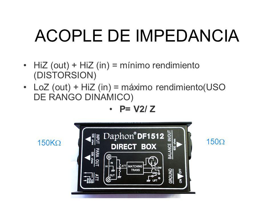 ACOPLE DE IMPEDANCIA HiZ (out) + HiZ (in) = mínimo rendimiento (DISTORSION) LoZ (out) + HiZ (in) = máximo rendimiento(USO DE RANGO DINAMICO) P= V2/ Z