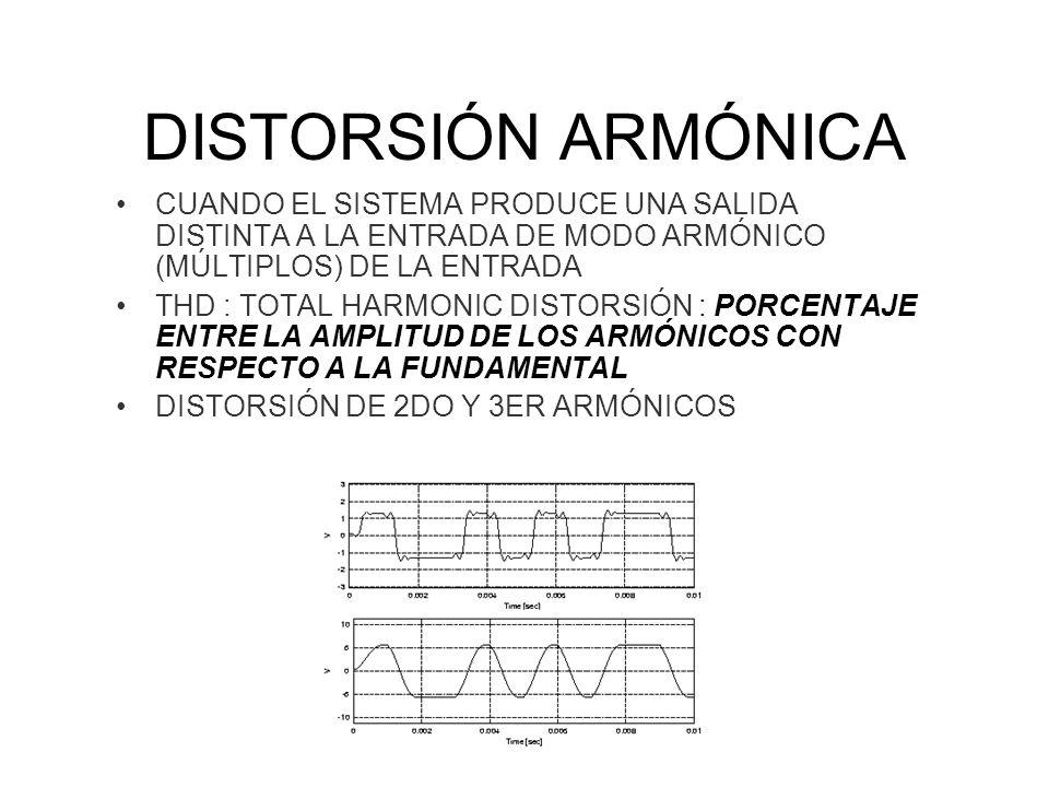 DISTORSIÓN ARMÓNICA CUANDO EL SISTEMA PRODUCE UNA SALIDA DISTINTA A LA ENTRADA DE MODO ARMÓNICO (MÚLTIPLOS) DE LA ENTRADA THD : TOTAL HARMONIC DISTORSIÓN : PORCENTAJE ENTRE LA AMPLITUD DE LOS ARMÓNICOS CON RESPECTO A LA FUNDAMENTAL DISTORSIÓN DE 2DO Y 3ER ARMÓNICOS