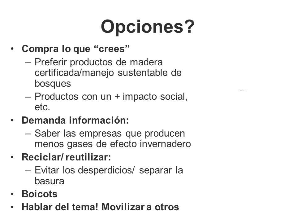 Opciones? Compra lo que crees –Preferir productos de madera certificada/manejo sustentable de bosques –Productos con un + impacto social, etc. Demanda