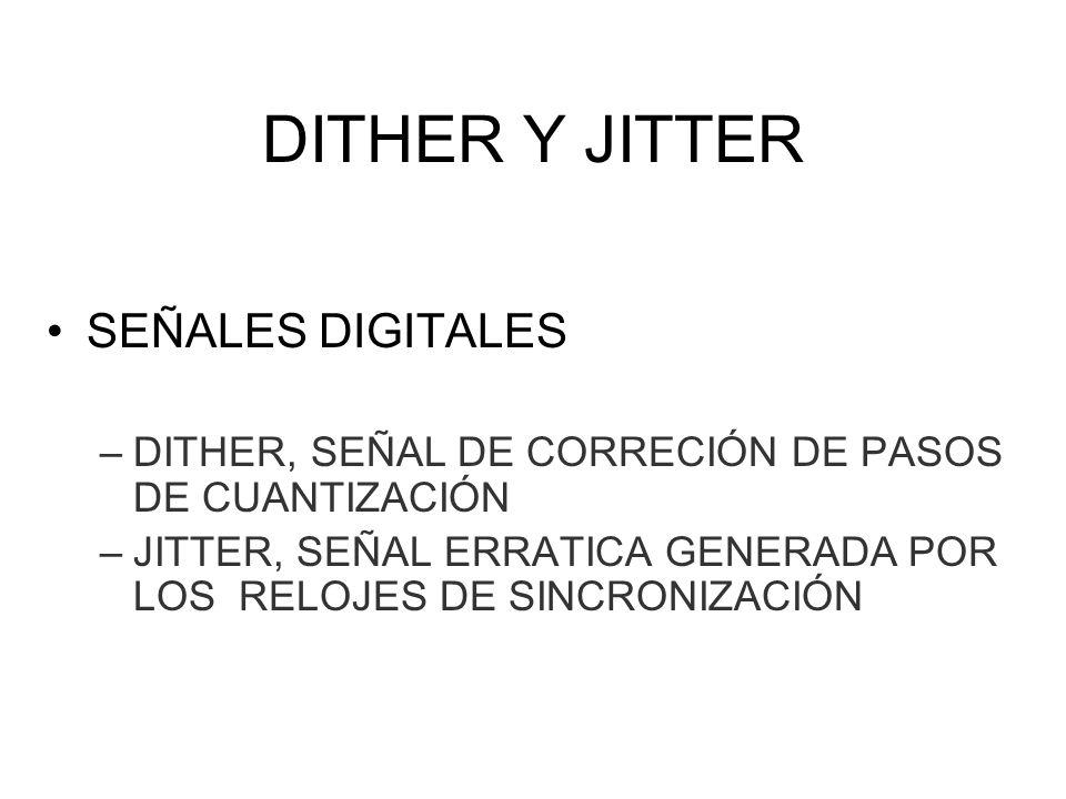 DITHER Y JITTER SEÑALES DIGITALES –DITHER, SEÑAL DE CORRECIÓN DE PASOS DE CUANTIZACIÓN –JITTER, SEÑAL ERRATICA GENERADA POR LOS RELOJES DE SINCRONIZAC