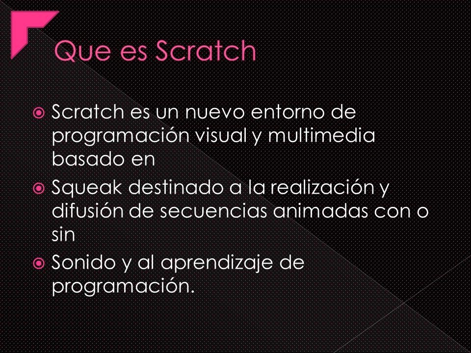 Scratch es un nuevo entorno de programación visual y multimedia basado en Squeak destinado a la realización y difusión de secuencias animadas con o sin Sonido y al aprendizaje de programación.