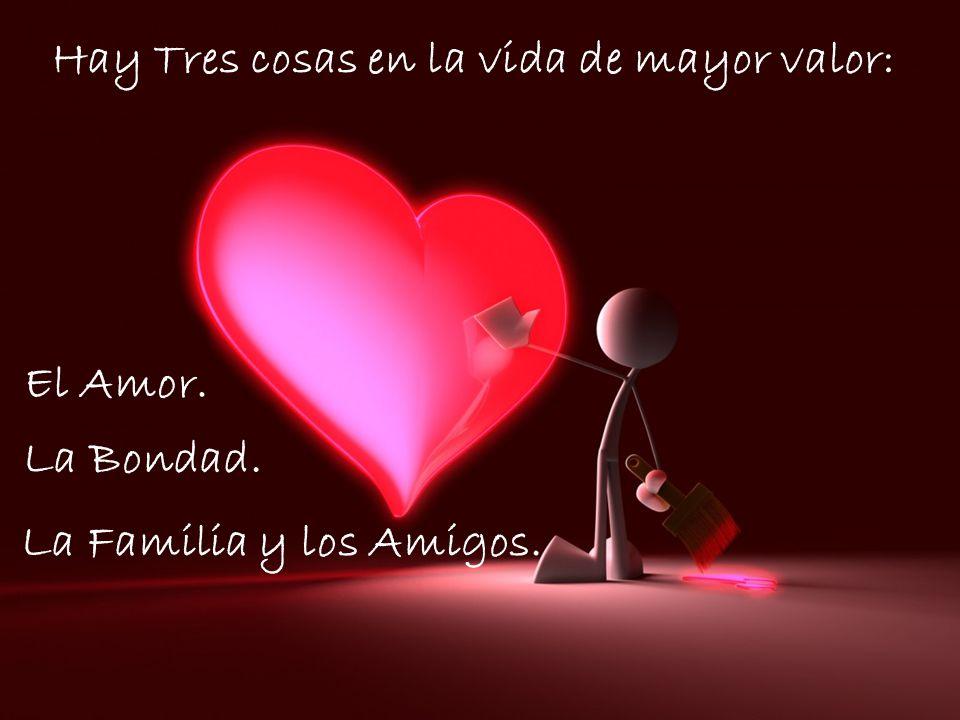 Hay Tres cosas en la vida de mayor valor: El Amor. La Familia y los Amigos. La Bondad.