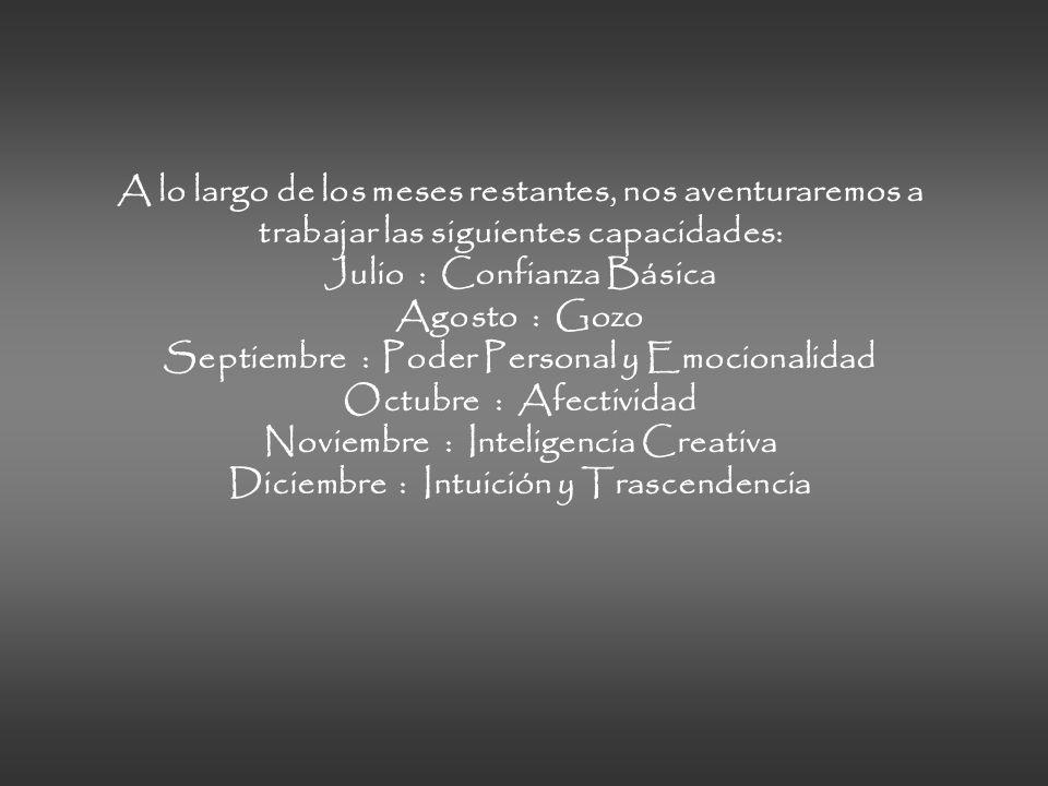 A lo largo de los meses restantes, nos aventuraremos a trabajar las siguientes capacidades: Julio : Confianza Básica Agosto : Gozo Septiembre : Poder