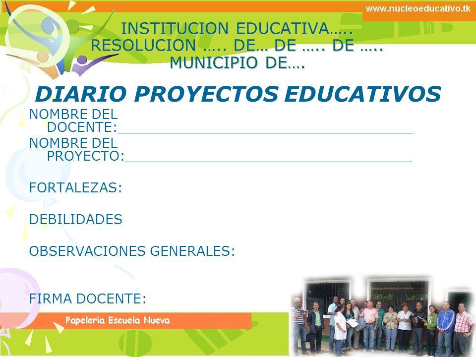 INSTITUCION EDUCATIVA….. RESOLUCION ….. DE… DE ….. DE ….. MUNICIPIO DE…. DIARIO PROYECTOS EDUCATIVOS NOMBRE DEL DOCENTE:______________________________