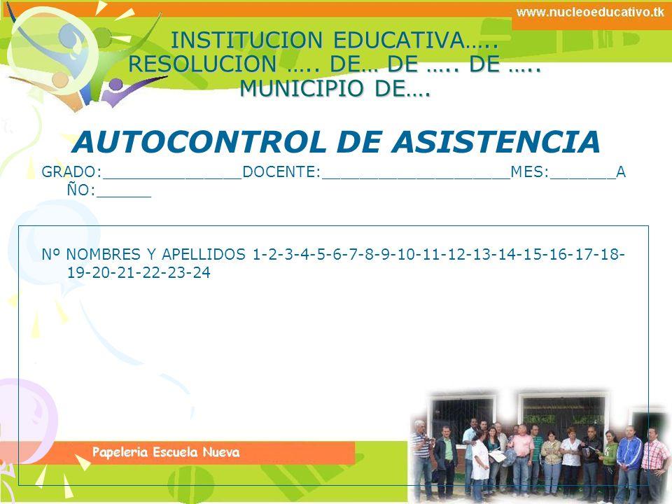 INSTITUCION EDUCATIVA….. RESOLUCION ….. DE… DE ….. DE ….. MUNICIPIO DE…. AUTOCONTROL DE ASISTENCIA GRADO:_______________DOCENTE:____________________ME